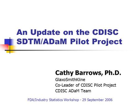 Cathy Barrows, Ph.D. GlaxoSmithKline Co-Leader of CDISC Pilot Project CDISC ADaM Team An Update on the CDISC SDTM/ADaM Pilot Project FDA/Industry Statistics.