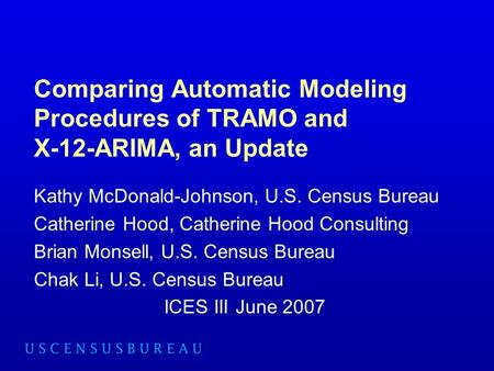 Comparing Automatic Modeling Procedures of TRAMO and X-12-ARIMA, an Update Kathy McDonald-Johnson, U.S. Census Bureau Catherine Hood, Catherine Hood Consulting.