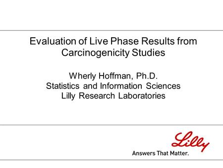 Evaluation of Live Phase Results from Carcinogenicity Studies Wherly Hoffman, Ph.D. Statistics and Information Sciences Lilly Research Laboratories.