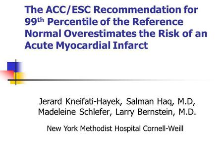 The ACC/ESC Recommendation for 99 th Percentile of the Reference Normal Overestimates the Risk of an Acute Myocardial Infarct Jerard Kneifati-Hayek, Salman.