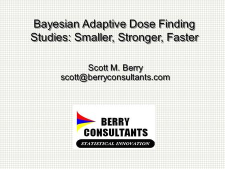Bayesian Adaptive Dose Finding Studies: Smaller, Stronger, Faster Scott M. Berry Scott M. Berry