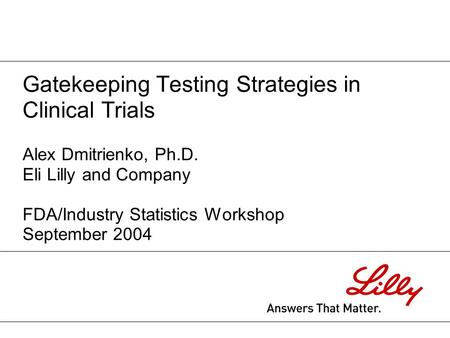 Gatekeeping Testing Strategies in Clinical Trials Alex Dmitrienko, Ph.D. Eli Lilly and Company FDA/Industry Statistics Workshop September 2004.