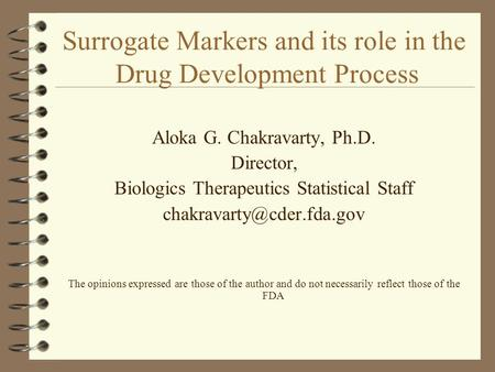 Surrogate Markers and its role in the Drug Development Process Aloka G. Chakravarty, Ph.D. Director, Biologics Therapeutics Statistical Staff