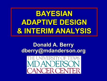 BAYESIAN ADAPTIVE DESIGN & INTERIM ANALYSIS Donald A. Berry Donald A. Berry