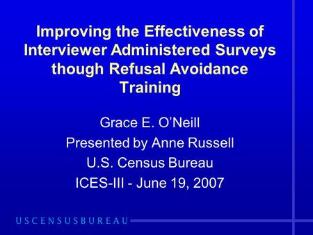 Improving the Effectiveness of Interviewer Administered Surveys though Refusal Avoidance Training Grace E. ONeill Presented by Anne Russell U.S. Census.