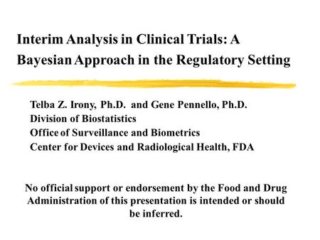 Interim Analysis in Clinical Trials: A Bayesian Approach in the Regulatory Setting Telba Z. Irony, Ph.D. and Gene Pennello, Ph.D. Division of Biostatistics.