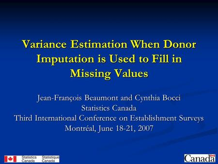 Variance Estimation When Donor Imputation is Used to Fill in Missing Values Jean-François Beaumont and Cynthia Bocci Statistics Canada Third International.