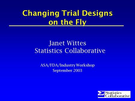 1 Changing Trial Designs on the Fly Janet Wittes Statistics Collaborative ASA/FDA/Industry Workshop September 2003.