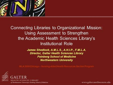 Connecting Libraries to Organizational Mission: Using Assessment to Strengthen the Academic Health Sciences Librarys Institutional Role James Shedlock,