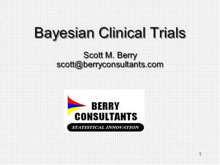 1 Bayesian Clinical Trials Scott M. Berry Scott M. Berry