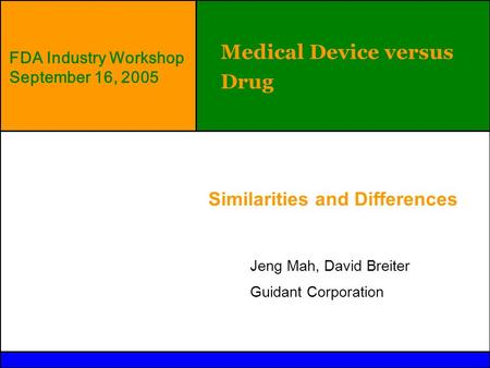 © Guidant 2004 Medical Device versus Drug Similarities and Differences Jeng Mah, David Breiter Guidant Corporation FDA Industry Workshop September 16,