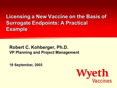 Robert C. Kohberger, Ph.D. VP Planning and Project Management Licensing a New Vaccine on the Basis of Surrogate Endpoints: A Practical Example 19 September,
