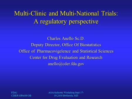 FDA\ CDER\OPASS\OB ASA-Industry Workshop,Sept.17- 19,2000 Bethesda, MD Multi-Clinic and Multi-National Trials: A regulatory perspective Charles Anello.