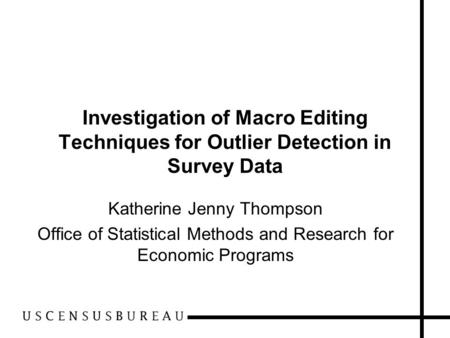 Investigation of Macro Editing Techniques for Outlier Detection in Survey Data Katherine Jenny Thompson Office of Statistical Methods and Research for.