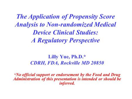 The Application of Propensity Score Analysis to Non-randomized Medical Device Clinical Studies: A Regulatory Perspective Lilly Yue, Ph.D.* CDRH, FDA, Rockville.
