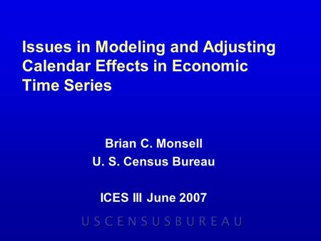 Issues in Modeling and Adjusting Calendar Effects in Economic Time Series Brian C. Monsell U. S. Census Bureau ICES III June 2007 U S C E N S U S B U R.