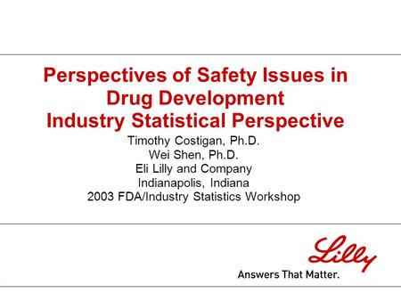 Perspectives of Safety Issues in Drug Development Industry Statistical Perspective Timothy Costigan, Ph.D. Wei Shen, Ph.D. Eli Lilly and Company Indianapolis,