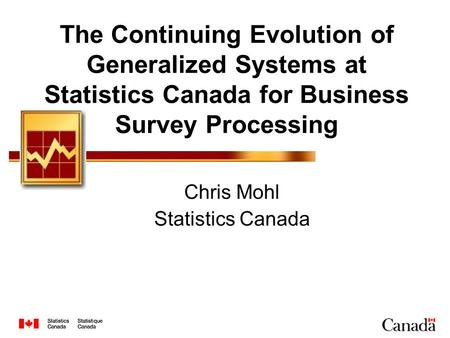 The Continuing Evolution of Generalized Systems at Statistics Canada for Business Survey Processing Chris Mohl Statistics Canada.