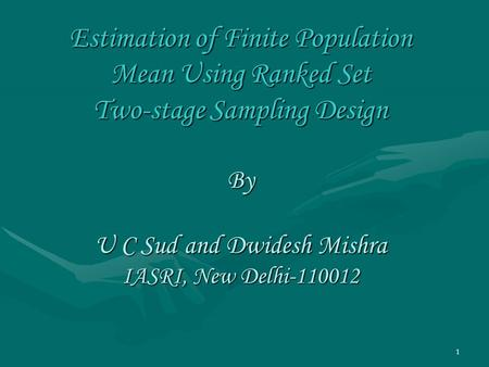 1 Estimation of Finite Population Mean Using Ranked Set Two-stage Sampling Design By U C Sud and Dwidesh Mishra IASRI, New Delhi-110012.