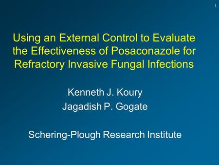 1 Using an External Control to Evaluate the Effectiveness of Posaconazole for Refractory Invasive Fungal Infections Kenneth J. Koury Jagadish P. Gogate.