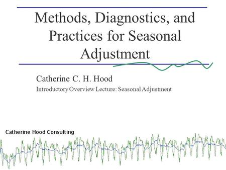 Methods, Diagnostics, and Practices for Seasonal Adjustment Catherine C. H. Hood Introductory Overview Lecture: Seasonal Adjustment.