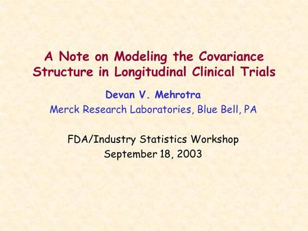 A Note on Modeling the Covariance Structure in Longitudinal Clinical Trials Devan V. Mehrotra Merck Research Laboratories, Blue Bell, PA FDA/Industry Statistics.