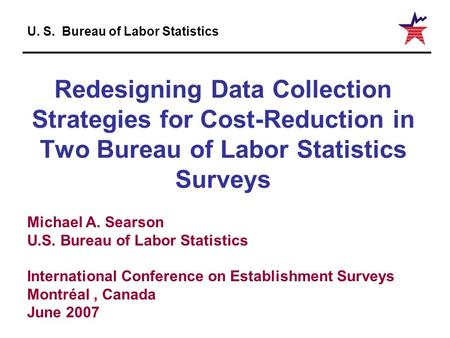 U. S. Bureau of Labor Statistics Redesigning Data Collection Strategies for Cost-Reduction in Two Bureau of Labor Statistics Surveys Michael A. Searson.