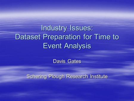Industry Issues: Dataset Preparation for Time to Event Analysis Davis Gates Schering Plough Research Institute.