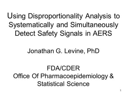 1 U sing Disproportionality Analysis to Systematically and Simultaneously Detect Safety Signals in AERS Jonathan G. Levine, PhD FDA/CDER Office Of Pharmacoepidemiology.