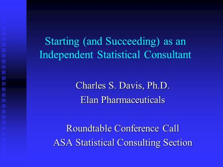 Starting (and Succeeding) as an Independent Statistical Consultant Charles S. Davis, Ph.D. Elan Pharmaceuticals Roundtable Conference Call ASA Statistical.