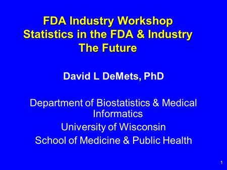 1 FDA Industry Workshop Statistics in the FDA & Industry The Future David L DeMets, PhD Department of Biostatistics & Medical Informatics University of.