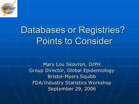 Databases or Registries? Points to Consider Mary Lou Skovron, DrPH Group Director, Global Epidemiology Bristol-Myers Squibb FDA/Industry Statistics Workshop.