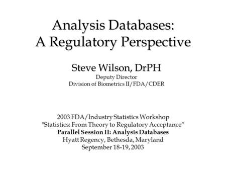 Analysis Databases: A Regulatory Perspective 2003 FDA/Industry Statistics Workshop Statistics: From Theory to Regulatory Acceptance Parallel Session II: