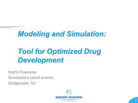 1 Modeling and Simulation: Tool for Optimized Drug Development Martin Roessner Biostatistics sanofi aventis Bridgewater, NJ.