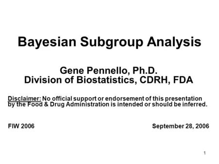 1 Bayesian Subgroup Analysis Gene Pennello, Ph.D. Division of Biostatistics, CDRH, FDA Disclaimer: No official support or endorsement of this presentation.