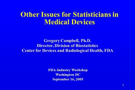 1 Other Issues for Statisticians in Medical Devices Gregory Campbell, Ph.D. Director, Division of Biostatistics Center for Devices and Radiological Health,