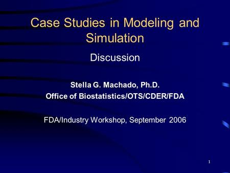 1 Case Studies in Modeling and Simulation Discussion Stella G. Machado, Ph.D. Office of Biostatistics/OTS/CDER/FDA FDA/Industry Workshop, September 2006.