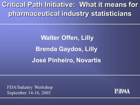 FDA/Industry Workshop September 14-16, 2005 Critical Path Initiative: What it means for pharmaceutical industry statisticians Walter Offen, Lilly Brenda.