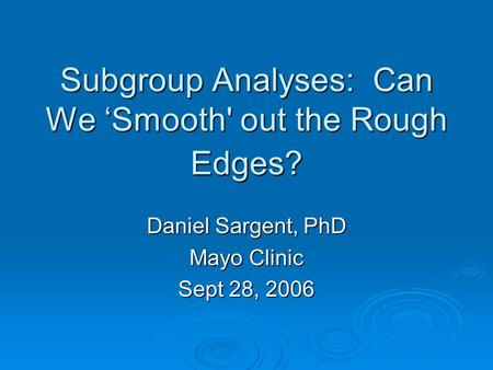 Subgroup Analyses: Can We Smooth' out the Rough Edges? Daniel Sargent, PhD Mayo Clinic Sept 28, 2006.