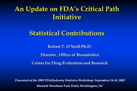 An Update on FDAs Critical Path Initiative Statistical Contributions Robert T. ONeill Ph.D. Director, Office of Biostatistics Center for Drug Evaluation.