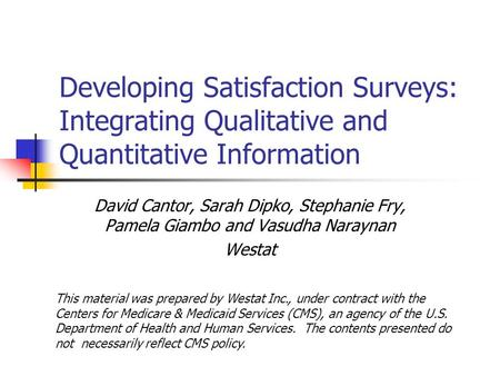 Developing Satisfaction Surveys: Integrating Qualitative and Quantitative Information David Cantor, Sarah Dipko, Stephanie Fry, Pamela Giambo and Vasudha.