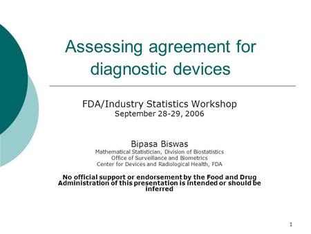 1 Assessing agreement for diagnostic devices FDA/Industry Statistics Workshop September 28-29, 2006 Bipasa Biswas Mathematical Statistician, Division of.