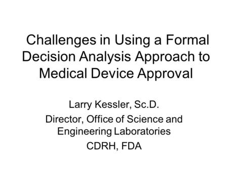 Challenges in Using a Formal Decision Analysis Approach to Medical Device Approval Larry Kessler, Sc.D. Director, Office of Science and Engineering Laboratories.