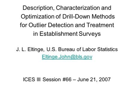 Description, Characterization and Optimization of Drill-Down Methods for Outlier Detection and Treatment in Establishment Surveys J. L. Eltinge, U.S. Bureau.