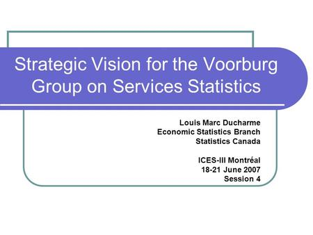 Strategic Vision for the Voorburg Group on Services Statistics Louis Marc Ducharme Economic Statistics Branch Statistics Canada ICES-III Montréal 18-21.