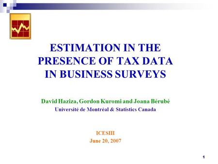 1 ESTIMATION IN THE PRESENCE OF TAX DATA IN BUSINESS SURVEYS David Haziza, Gordon Kuromi and Joana Bérubé Université de Montréal & Statistics Canada ICESIII.