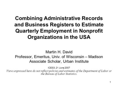 1 Combining Administrative Records and Business Registers to Estimate Quarterly Employment in Nonprofit Organizations in the USA Martin H. David Professor,
