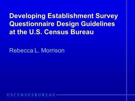 Developing Establishment Survey Questionnaire Design Guidelines at the U.S. Census Bureau Rebecca L. Morrison.