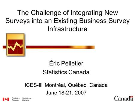 The Challenge of Integrating New Surveys into an Existing Business Survey Infrastructure Éric Pelletier Statistics Canada ICES-III Montréal, Québec, Canada.