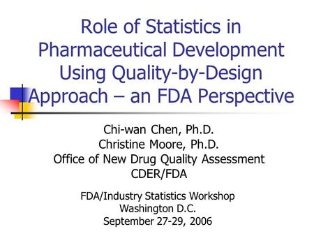 Role of Statistics in Pharmaceutical Development Using Quality-by-Design Approach – an FDA Perspective Chi-wan Chen, Ph.D. Christine Moore, Ph.D. Office.